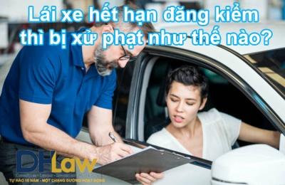 Lái xe hết hạn đăng kiểm thì bị xử phạt như thế nào?